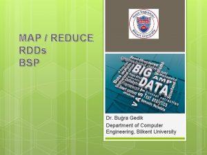 MAP REDUCE RDDs BSP Dr Bura Gedik Department