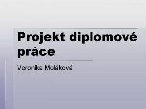 Projekt diplomov prce Veronika Molkov Tmatem diplomov prce