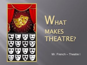 WHAT MAKES THEATRE Mr French Theatre I Playwright