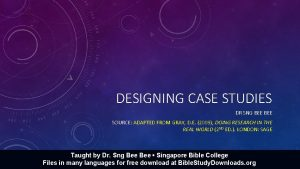 DESIGNING CASE STUDIES DR SNG BEE SOURCE ADAPTED