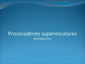 Procesadores superescalares Introduccin Introduccin El trmino superescalar superscalar