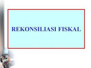 REKONSILIASI FISKAL Pembahasan 1 Pengertian Rekonsiliasi Fiskal 2