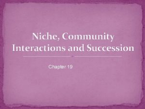 Niche Community Interactions and Succession Chapter 19 Niche