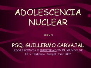 ADOLESCENCIA NUCLEAR SEGUN PSQ GUILLERMO CARVAJAL ADOLESCENCIA E