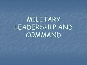 MILITARY LEADERSHIP AND COMMAND MILITARY LEADERSHIP is the
