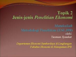 Topik 2 Jenisjenis Penelitian Ekonomi Matakuliah Metodologi Penelitian