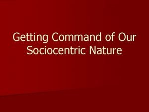 Getting Command of Our Sociocentric Nature Our purpose