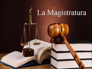 La Magistratura Che cos la Magistratura Organo dello