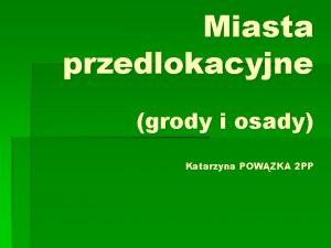 Miasta przedlokacyjne grody i osady Katarzyna POWZKA 2