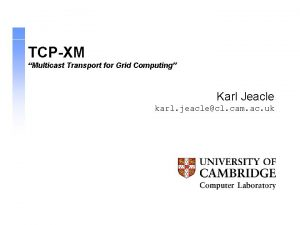 TCPXM Multicast Transport for Grid Computing Karl Jeacle