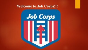 Welcome to Job Corps WHAT IS JOB CORPS