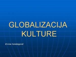 GLOBALIZACIJA KULTURE Ervina Karabegovi Pojam globalizacije n Globalizacija