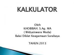 KALKULATOR Oleh KHOBIBAH S Ag MA Widyaiswara Muda