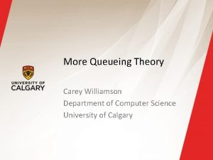 More Queueing Theory Carey Williamson Department of Computer
