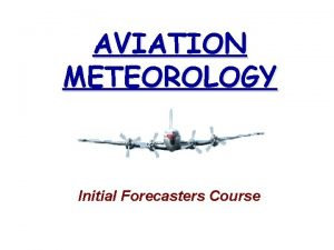 AVIATION METEOROLOGY Initial Forecasters Course AVIATION WEATHER SUMMARY