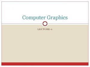 Computer Graphics LECTURE1 Graphics Systems and Models Computer