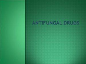 ANTIFUNGAL DRUGS ANTIFUNGAL DRUGS Drugs used to treat