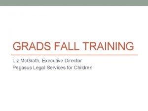 GRADS FALL TRAINING Liz Mc Grath Executive Director