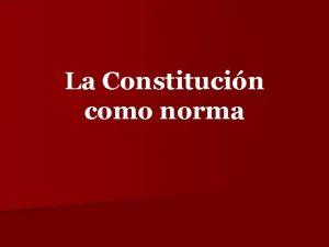 La Constitucin como norma La Constitucin Todo el
