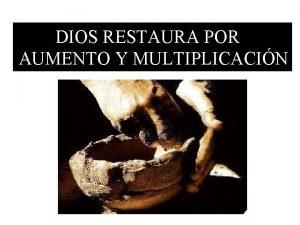 DIOS RESTAURA POR AUMENTO Y MULTIPLICACIN Dios restaura