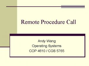 Remote Procedure Call Andy Wang Operating Systems COP