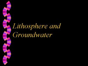 Lithosphere and Groundwater Lithosphere w solid rocky crust
