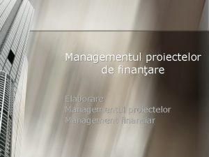 Managementul proiectelor de finanare Elaborare Managementul proiectelor Management