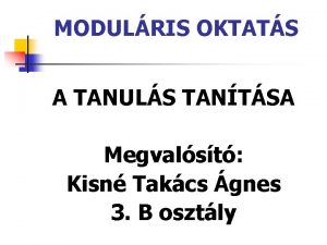 MODULRIS OKTATS A TANULS TANTSA Megvalst Kisn Takcs