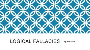 LOGICAL FALLACIES By Ella Settle DOGMATISM The tendency