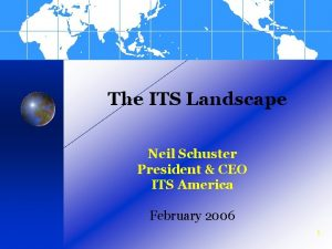 The ITS Landscape Neil Schuster President CEO ITS