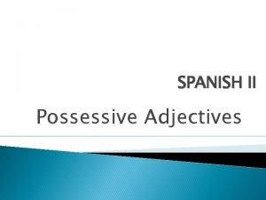 SPANISH II Possessive Adjectives Possessive Adjectives Adjectives DESCRIBE