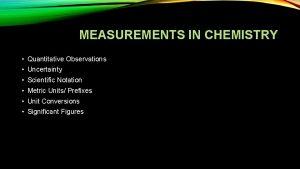 MEASUREMENTS IN CHEMISTRY Quantitative Observations Uncertainty Scientific Notation