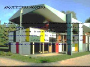 ARQUITECTURA MODERNA Ese concepto de arquitectura moderna o
