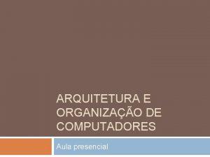ARQUITETURA E ORGANIZAO DE COMPUTADORES Aula presencial Introduo