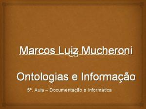 Marcos Luiz Mucheroni Ontologias e Informao 5 Aula