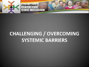 CHALLENGING OVERCOMING SYSTEMIC BARRIERS SYSTEMIC BARRIERS STEM FROM