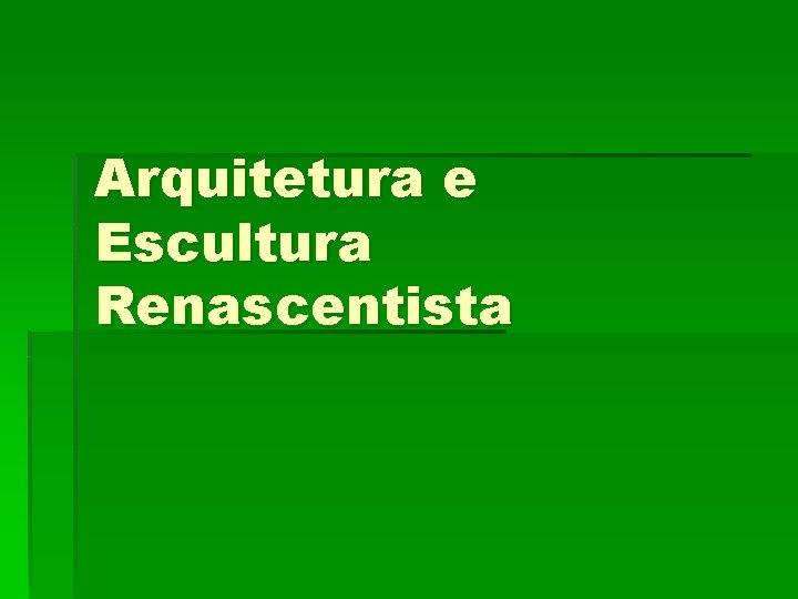 Arquitetura e Escultura Renascentista Arquitetura A arquitetura responsvel