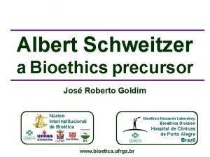 Albert Schweitzer a Bioethics precursor Jos Roberto Goldim