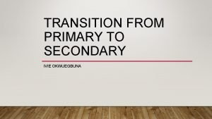 TRANSITION FROM PRIMARY TO SECONDARY IVIE OKWUEGBUNA Primary