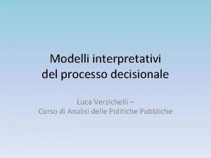 Modelli interpretativi del processo decisionale Luca Verzichelli Corso