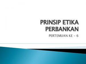 PRINSIP ETIKA PERBANKAN PERTEMUAN KE 6 Prinsip adalah