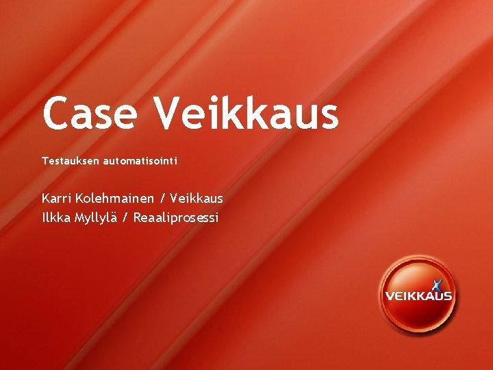 Case Veikkaus Testauksen automatisointi Karri Kolehmainen Veikkaus Ilkka