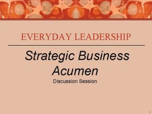 EVERYDAY LEADERSHIP Strategic Business Acumen Discussion Session 1