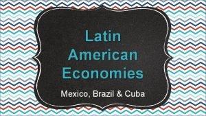 Latin American Economies Mexico Brazil Cuba SS 6