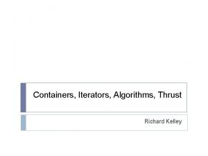 Containers Iterators Algorithms Thrust Richard Kelley we want