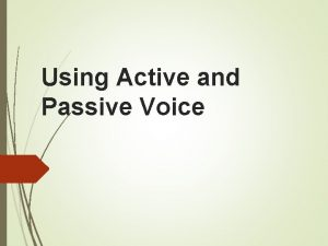 Using Active and Passive Voice Active Voice Active