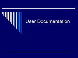 User Documentation Documentation Guidelines o Break the documentation