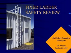 FIXED LADDER SAFETY REVIEW JAC Safety Committee Meeting