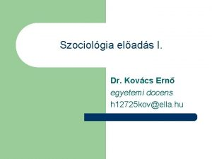 Szociolgia elads I Dr Kovcs Ern egyetemi docens