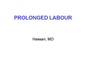 PROLONGED LABOUR Hassan MD PROLONGED FIRST STAGE OF